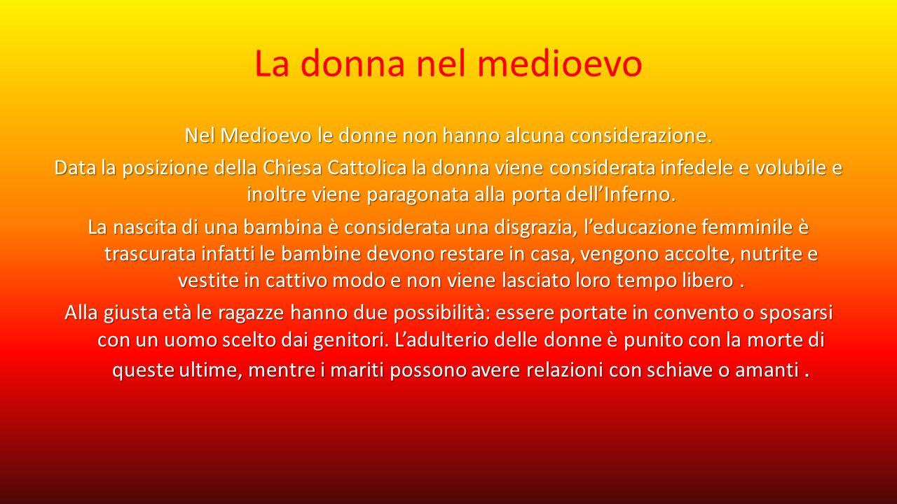 La donna nel medioevo Nel Medioevo le donne non hanno alcuna considerazione. Data la posizione della Chiesa Cattolica la donna viene considerata infed