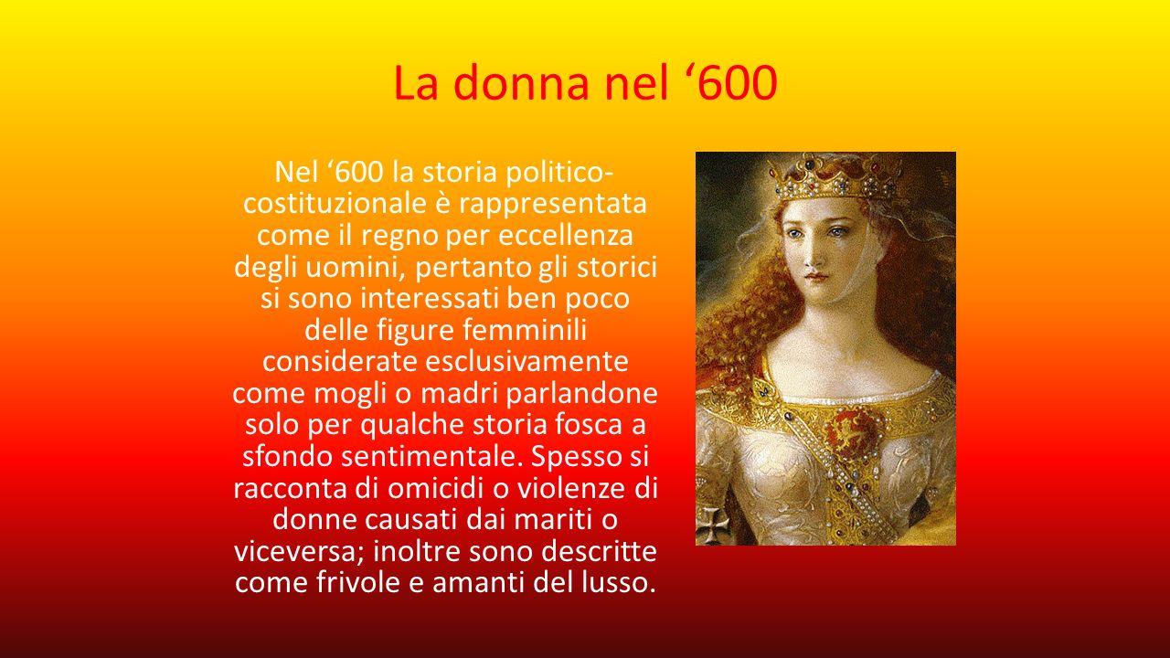 La donna nel '600 Nel '600 la storia politico- costituzionale è rappresentata come il regno per eccellenza degli uomini, pertanto gli storici si sono