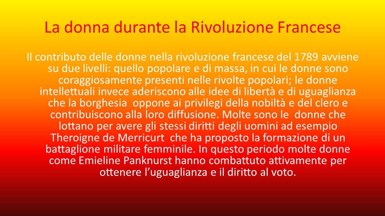La donna durante la Rivoluzione Francese Il contributo delle donne nella rivoluzione francese del 1789 avviene su due livelli: quello popolare e di ma