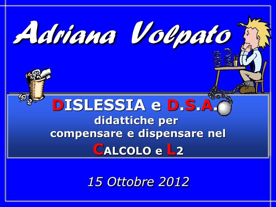 15 Ottobre 2012 DISLESSIA e D.S.A.: didattiche per compensare e dispensare nel C ALCOLO e L 2 DISLESSIA e D.S.A.: didattiche per compensare e dispensare nel C ALCOLO e L 2 A driana V olpato