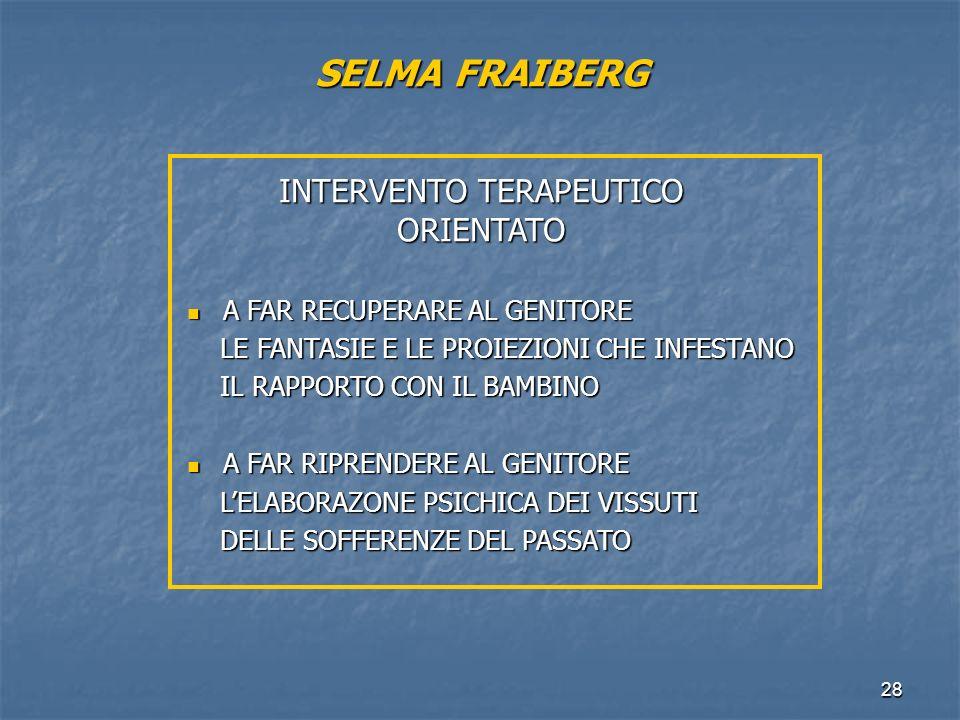 28 SELMA FRAIBERG INTERVENTO TERAPEUTICO ORIENTATO A FAR RECUPERARE AL GENITORE A FAR RECUPERARE AL GENITORE LE FANTASIE E LE PROIEZIONI CHE INFESTANO