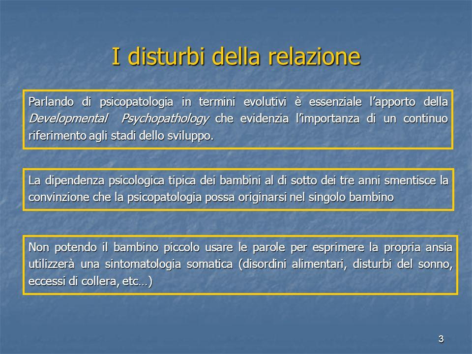 3 I disturbi della relazione Parlando di psicopatologia in termini evolutivi è essenziale l'apporto della Developmental Psychopathology che evidenzia