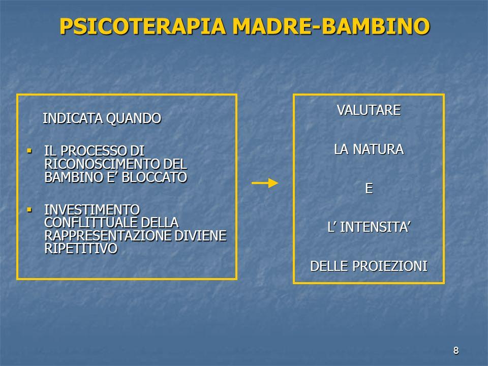 8 PSICOTERAPIA MADRE-BAMBINO INDICATA QUANDO INDICATA QUANDO  IL PROCESSO DI RICONOSCIMENTO DEL BAMBINO E' BLOCCATO  INVESTIMENTO CONFLITTUALE DELLA