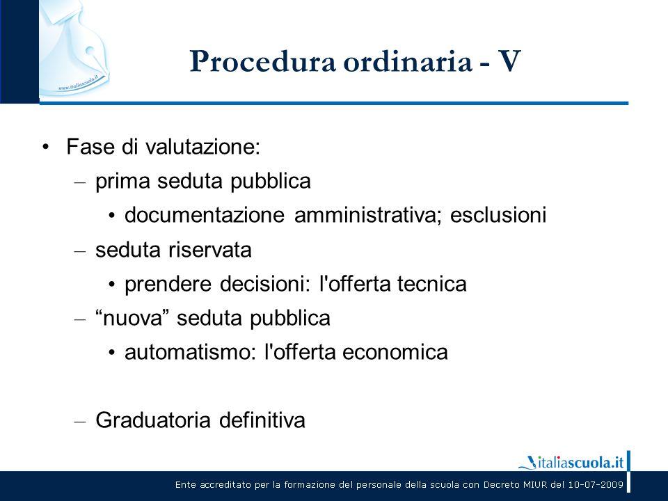 Procedura ordinaria - V Fase di valutazione: – prima seduta pubblica documentazione amministrativa; esclusioni – seduta riservata prendere decisioni: