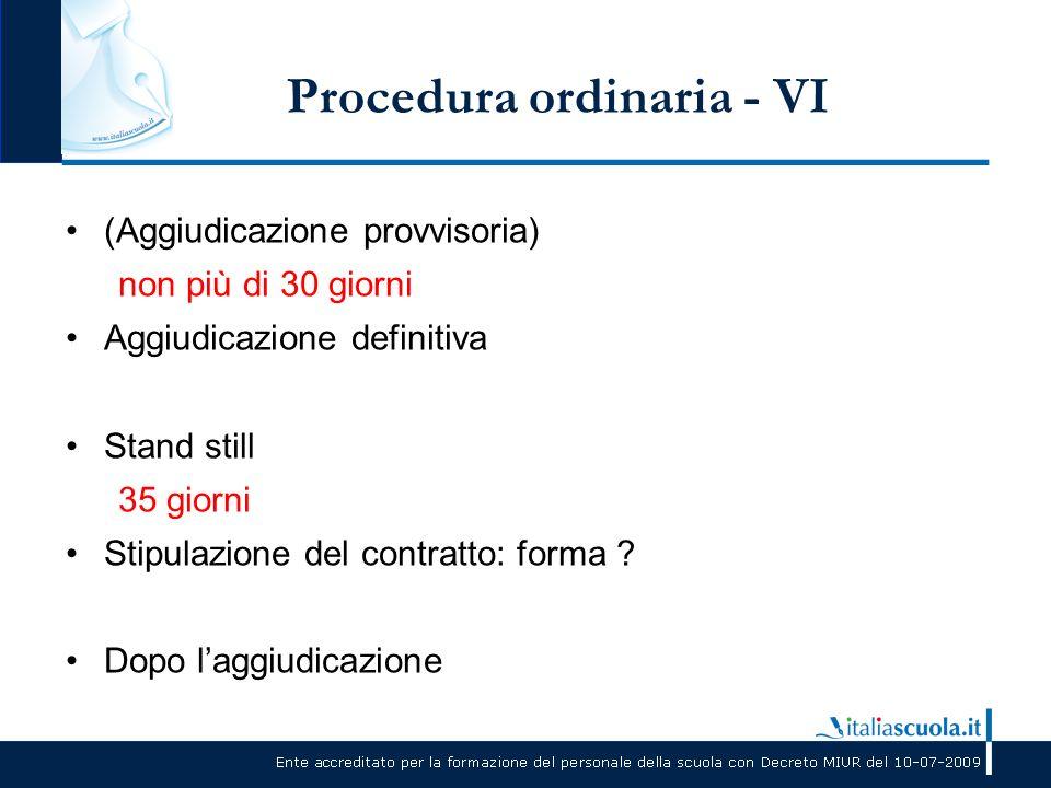 Procedura ordinaria - VI (Aggiudicazione provvisoria) non più di 30 giorni Aggiudicazione definitiva Stand still 35 giorni Stipulazione del contratto: