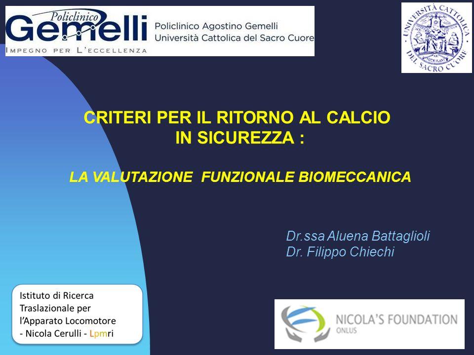 CRITERI PER IL RITORNO AL CALCIO IN SICUREZZA : LA VALUTAZIONE FUNZIONALE BIOMECCANICA Dr.ssa Aluena Battaglioli Dr. Filippo Chiechi