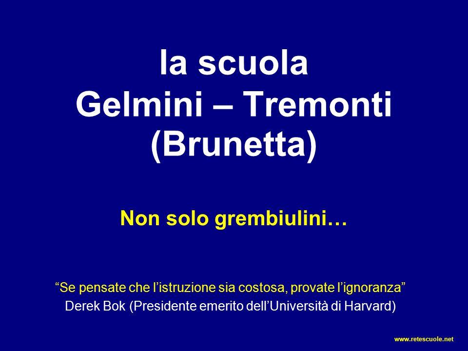 la scuola Gelmini – Tremonti (Brunetta) Non solo grembiulini… Se pensate che l'istruzione sia costosa, provate l'ignoranza Derek Bok (Presidente emerito dell'Università di Harvard) www.retescuole.net