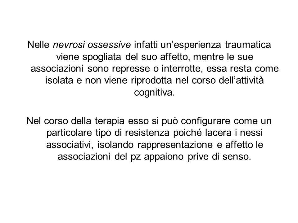 Nelle nevrosi ossessive infatti un'esperienza traumatica viene spogliata del suo affetto, mentre le sue associazioni sono represse o interrotte, essa