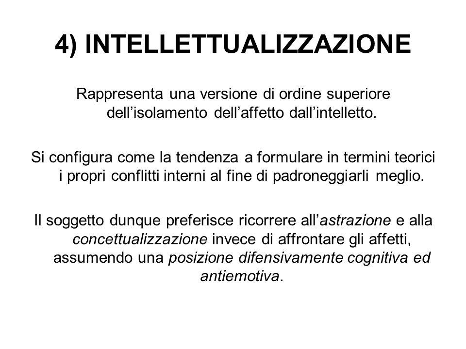 4) INTELLETTUALIZZAZIONE Rappresenta una versione di ordine superiore dell'isolamento dell'affetto dall'intelletto. Si configura come la tendenza a fo