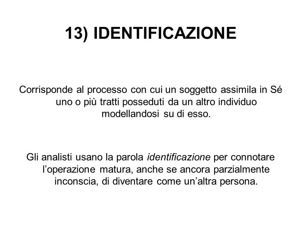 13) IDENTIFICAZIONE Corrisponde al processo con cui un soggetto assimila in Sé uno o più tratti posseduti da un altro individuo modellandosi su di ess