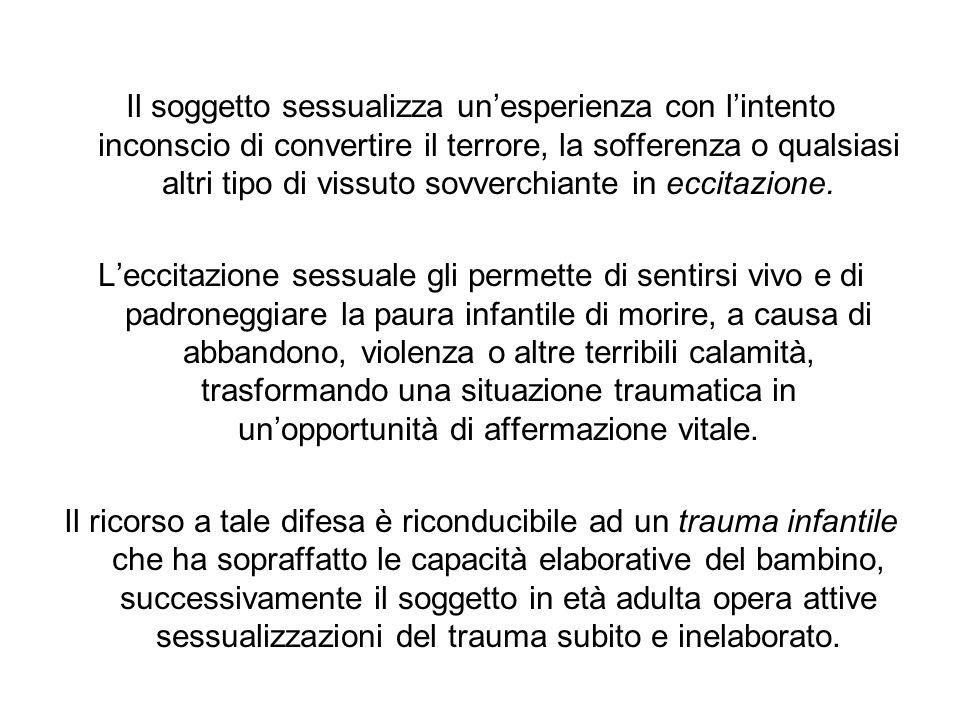 Il soggetto sessualizza un'esperienza con l'intento inconscio di convertire il terrore, la sofferenza o qualsiasi altri tipo di vissuto sovverchiante