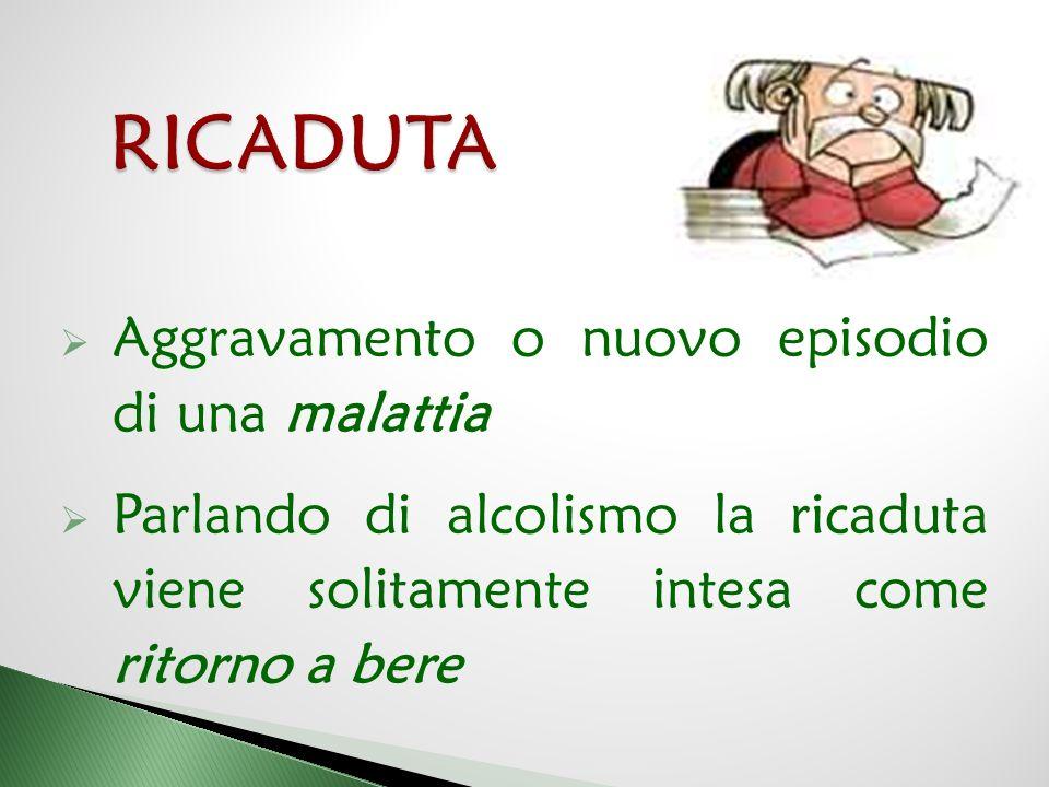  Aggravamento o nuovo episodio di una malattia  Parlando di alcolismo la ricaduta viene solitamente intesa come ritorno a bere