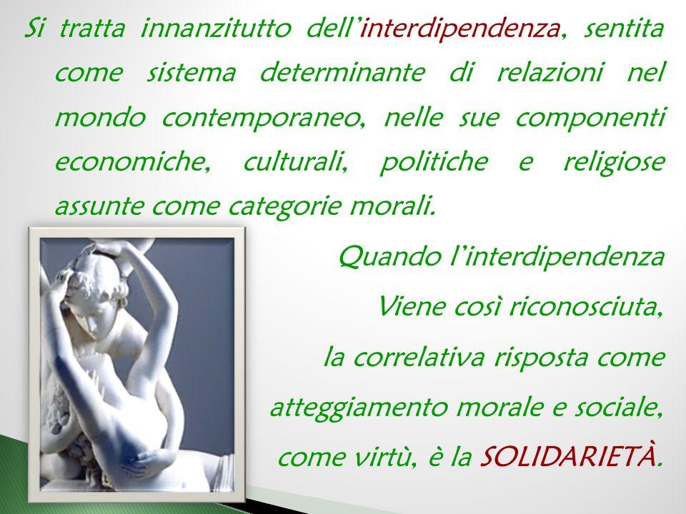 Si tratta innanzitutto dell'interdipendenza, sentita come sistema determinante di relazioni nel mondo contemporaneo, nelle sue componenti economiche, culturali, politiche e religiose assunte come categorie morali.