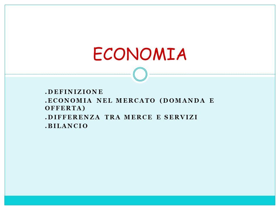 .DEFINIZIONE.ECONOMIA NEL MERCATO (DOMANDA E OFFERTA).DIFFERENZA TRA MERCE E SERVIZI.BILANCIO ECONOMIA