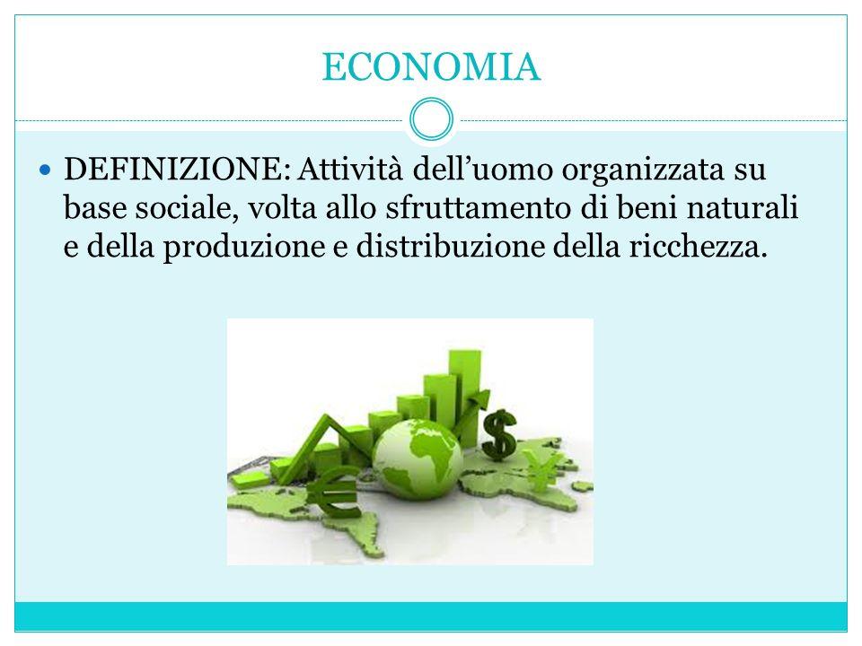 DEFINIZIONE: Attività dell'uomo organizzata su base sociale, volta allo sfruttamento di beni naturali e della produzione e distribuzione della ricchezza.