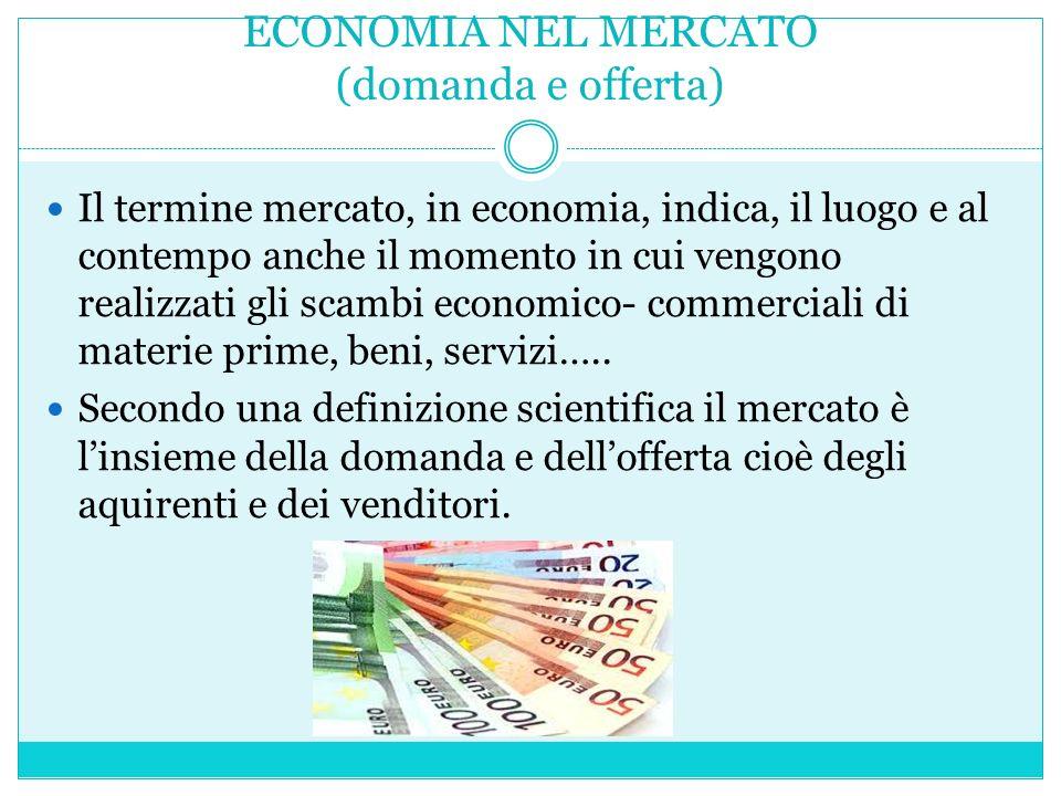 ECONOMIA NEL MERCATO (domanda e offerta) Il termine mercato, in economia, indica, il luogo e al contempo anche il momento in cui vengono realizzati gli scambi economico- commerciali di materie prime, beni, servizi…..