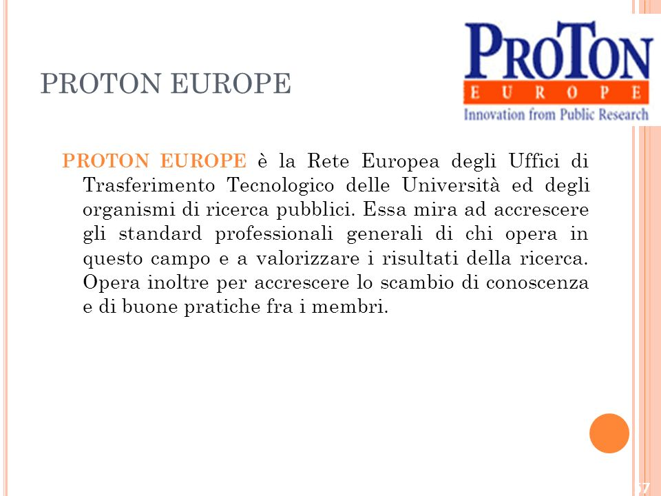 PROTON EUROPE PROTON EUROPE è la Rete Europea degli Uffici di Trasferimento Tecnologico delle Università ed degli organismi di ricerca pubblici.