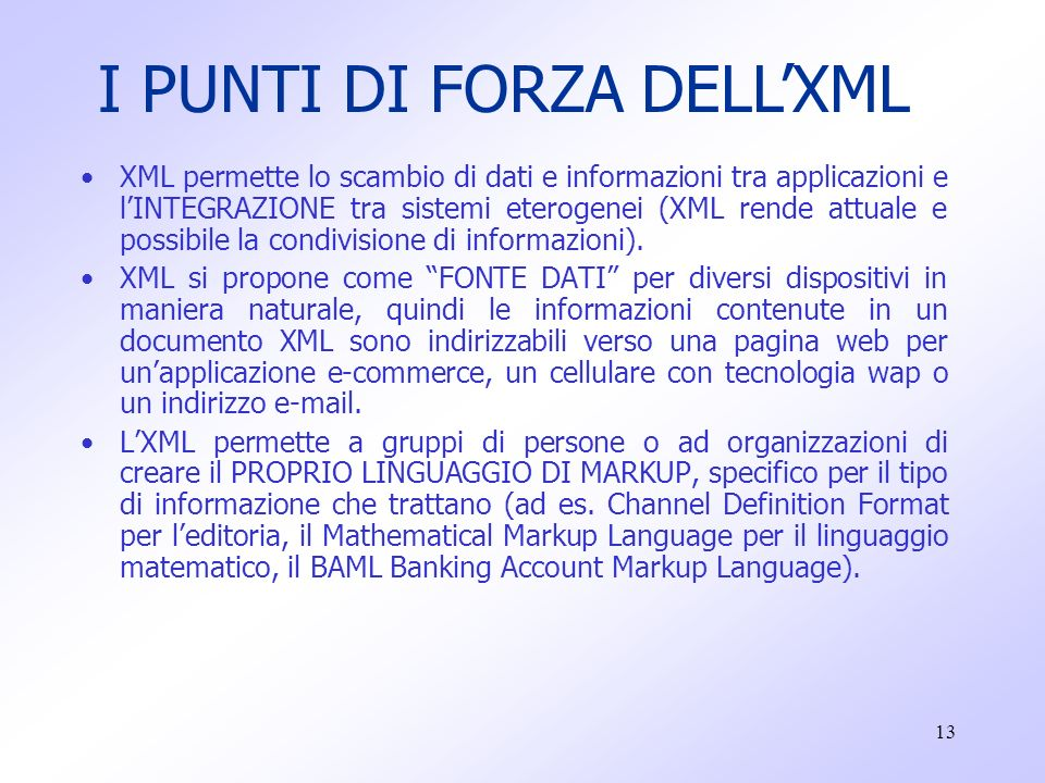 13 XML permette lo scambio di dati e informazioni tra applicazioni e l'INTEGRAZIONE tra sistemi eterogenei (XML rende attuale e possibile la condivisione di informazioni).
