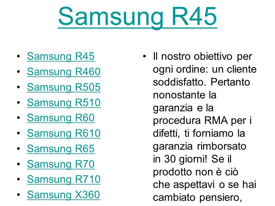 Samsung R45 Samsung R460 Samsung R505 Samsung R510 Samsung R60 Samsung R610 Samsung R65 Samsung R70 Samsung R710 Samsung X360 Samsung X460 X60 Samsung X65 Il nostro obiettivo per ogni ordine: un cliente soddisfatto.