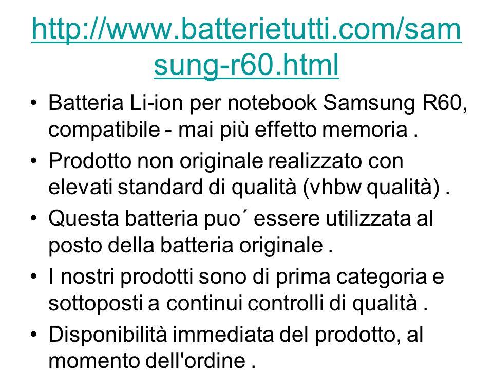 http://www.batterietutti.com/sam sung-r60.html Batteria Li-ion per notebook Samsung R60, compatibile - mai più effetto memoria.