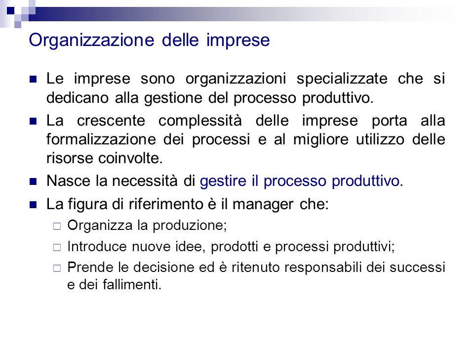 Organizzazione delle imprese Le imprese sono organizzazioni specializzate che si dedicano alla gestione del processo produttivo. La crescente compless