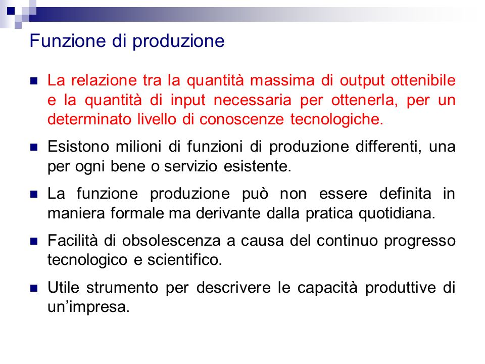 Funzione di produzione La relazione tra la quantità massima di output ottenibile e la quantità di input necessaria per ottenerla, per un determinato livello di conoscenze tecnologiche.