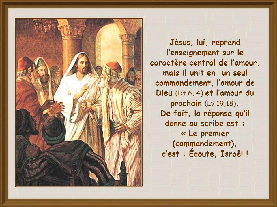 Jésus, lui, reprend l'enseignement sur le caractère central de l'amour, mais il unit en un seul commandement, l'amour de Dieu (Dt 6, 4) et l'amour du prochain (Lv 19,18).