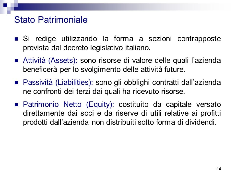 14 Stato Patrimoniale Si redige utilizzando la forma a sezioni contrapposte prevista dal decreto legislativo italiano. Attività (Assets): sono risorse