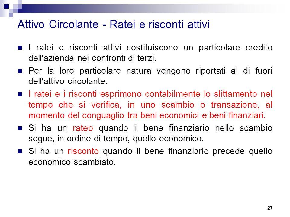 27 Attivo Circolante - Ratei e risconti attivi I ratei e risconti attivi costituiscono un particolare credito dell azienda nei confronti di terzi.