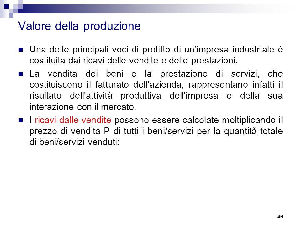 46 Valore della produzione Una delle principali voci di profitto di un impresa industriale è costituita dai ricavi delle vendite e delle prestazioni.