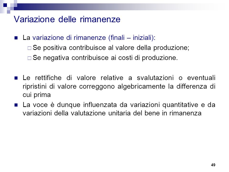 La variazione di rimanenze (finali – iniziali):  Se positiva contribuisce al valore della produzione;  Se negativa contribuisce ai costi di produzione.