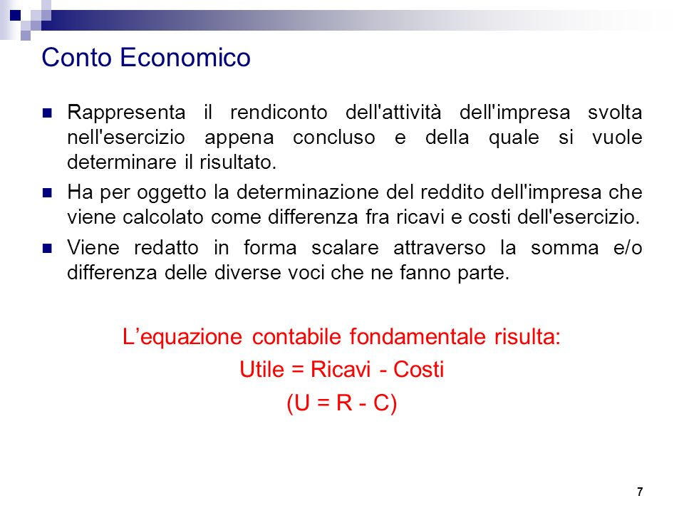 7 Conto Economico Rappresenta il rendiconto dell attività dell impresa svolta nell esercizio appena concluso e della quale si vuole determinare il risultato.