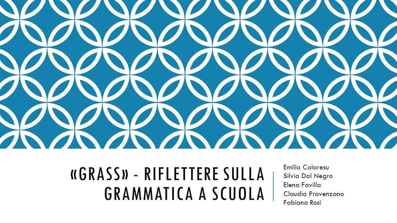 «GRASS» - RIFLETTERE SULLA GRAMMATICA A SCUOLA Emilia Calaresu Silvia Dal Negro Elena Favilla Claudia Provenzano Fabiana Rosi