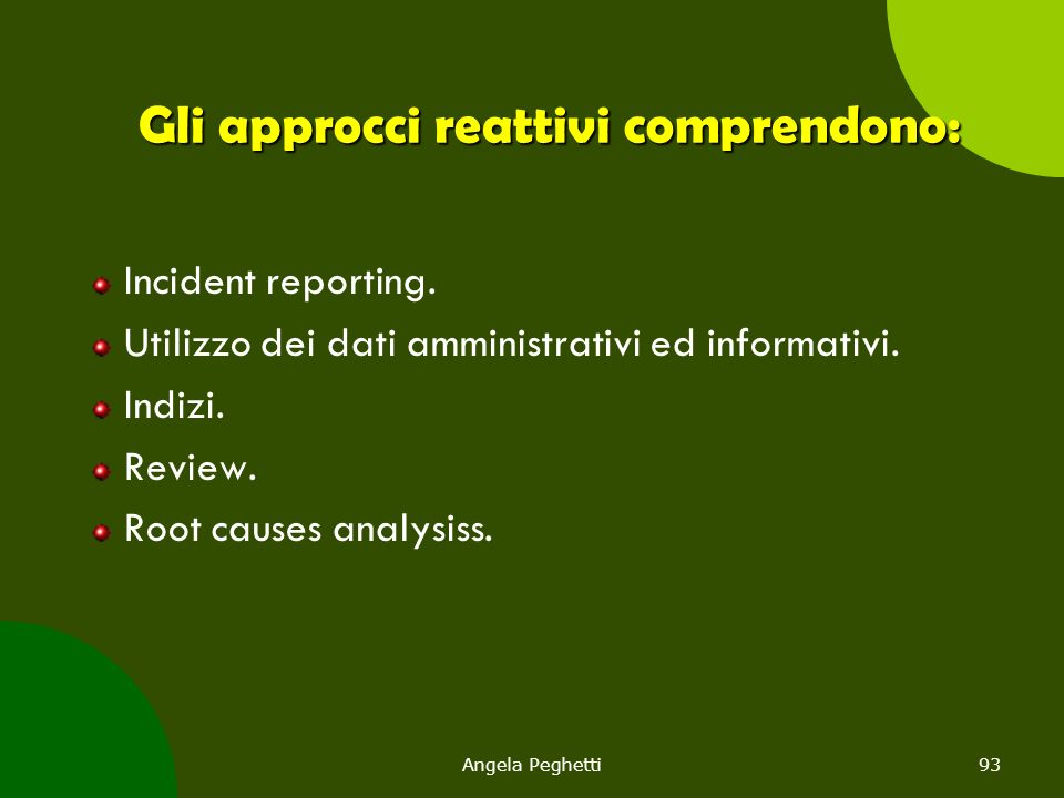 Angela Peghetti93 Gli approcci reattivi comprendono: Incident reporting. Utilizzo dei dati amministrativi ed informativi. Indizi. Review. Root causes