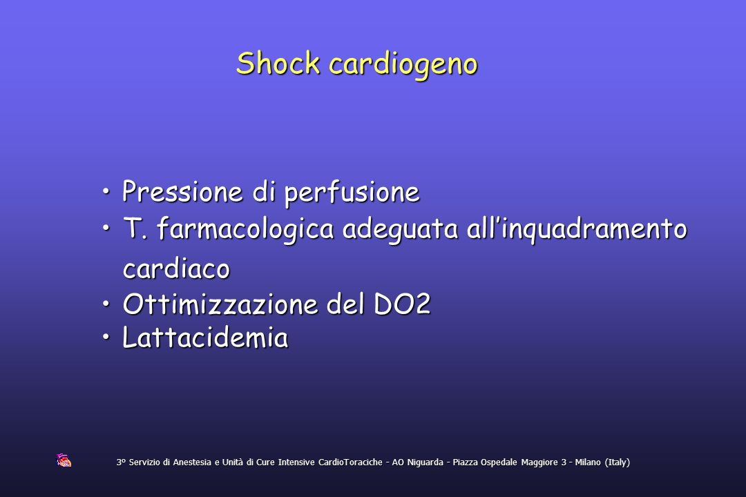 Shock cardiogeno 3° Servizio di Anestesia e Unità di Cure Intensive CardioToraciche - AO Niguarda - Piazza Ospedale Maggiore 3 - Milano (Italy) Pressi