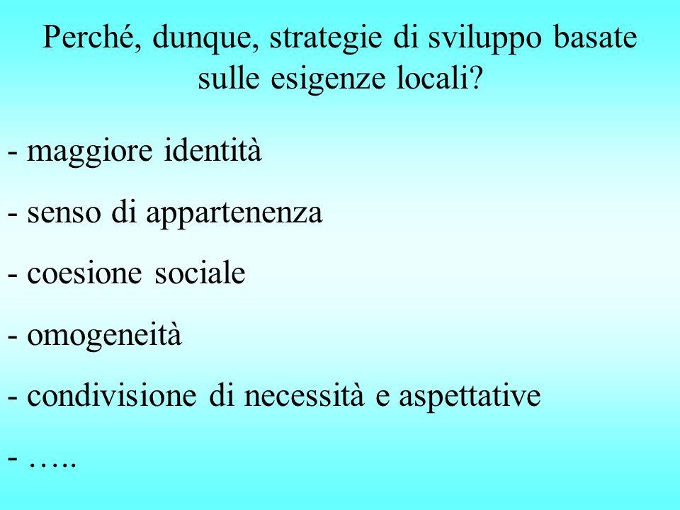 Perché, dunque, strategie di sviluppo basate sulle esigenze locali? - maggiore identità - senso di appartenenza - coesione sociale - omogeneità - cond