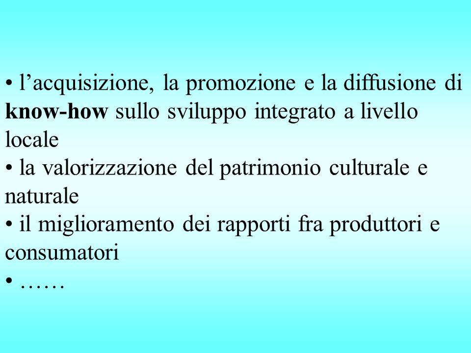 l'acquisizione, la promozione e la diffusione di know-how sullo sviluppo integrato a livello locale la valorizzazione del patrimonio culturale e naturale il miglioramento dei rapporti fra produttori e consumatori ……