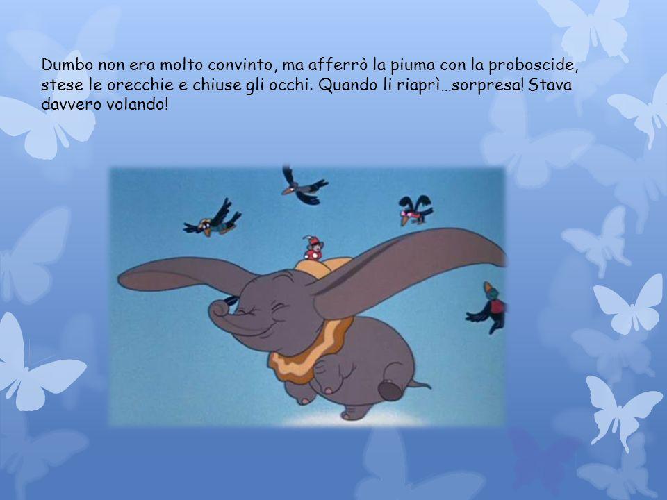 Dumbo non era molto convinto, ma afferrò la piuma con la proboscide, stese le orecchie e chiuse gli occhi. Quando li riaprì…sorpresa! Stava davvero vo