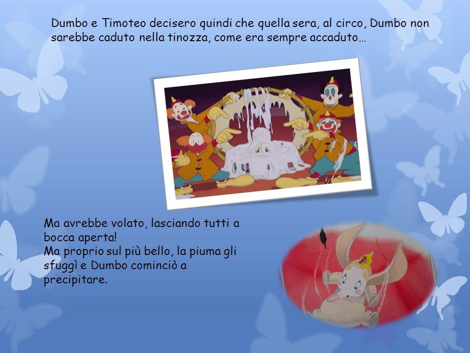 Dumbo e Timoteo decisero quindi che quella sera, al circo, Dumbo non sarebbe caduto nella tinozza, come era sempre accaduto… Ma avrebbe volato, lascia