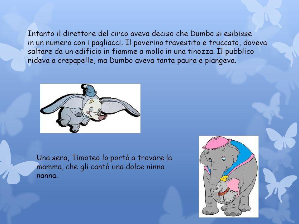 Intanto il direttore del circo aveva deciso che Dumbo si esibisse in un numero con i pagliacci. Il poverino travestito e truccato, doveva saltare da u