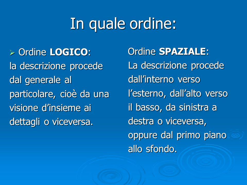 In quale ordine:  Ordine LOGICO: la descrizione procede dal generale al particolare, cioè da una visione d'insieme ai dettagli o viceversa. Ordine SP