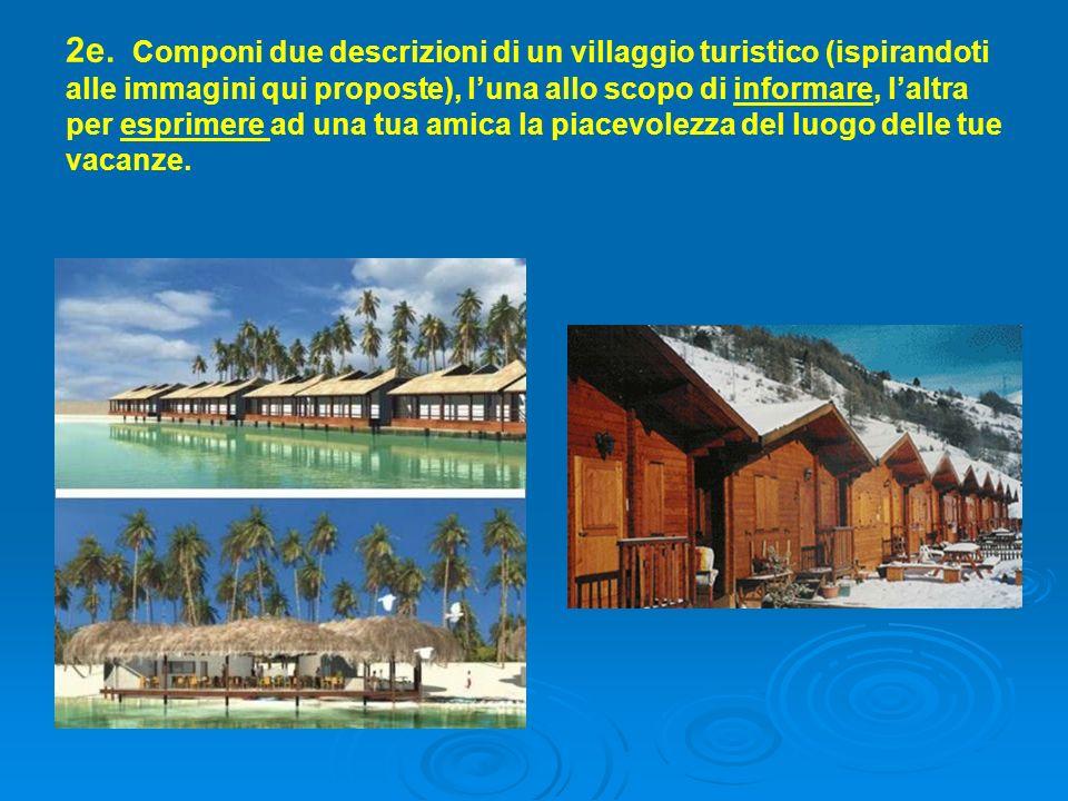 2e. Componi due descrizioni di un villaggio turistico (ispirandoti alle immagini qui proposte), l'una allo scopo di informare, l'altra per esprimere a