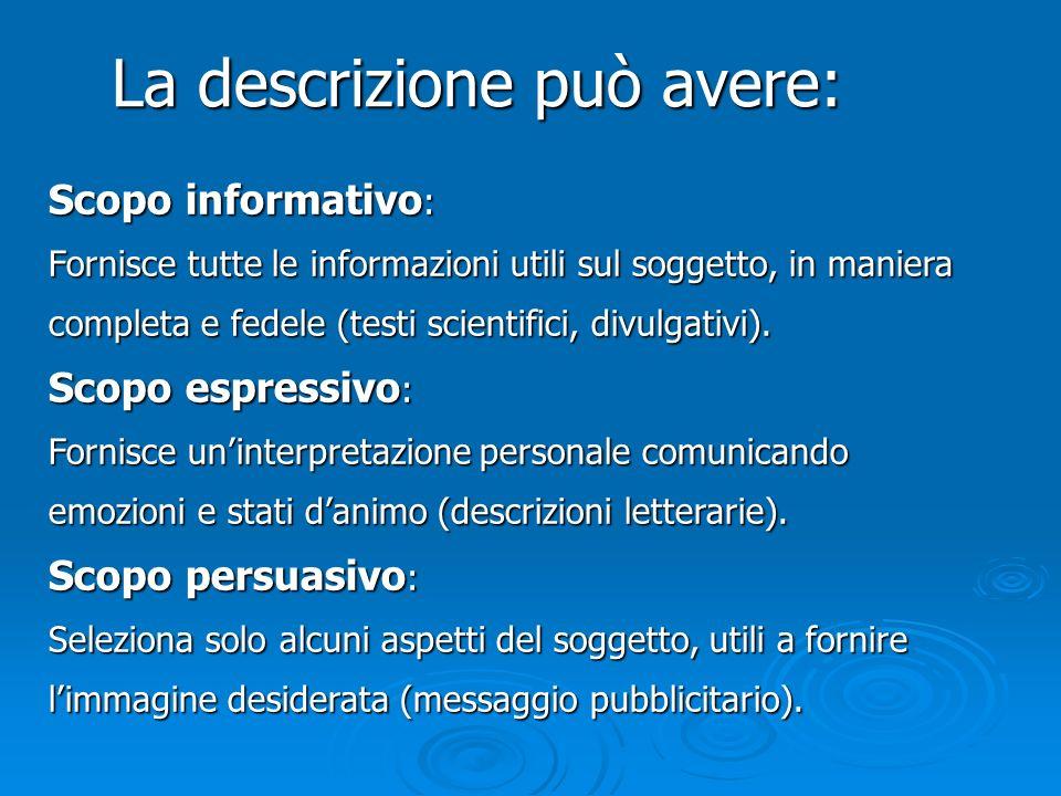 La descrizione può avere: Scopo informativo : Fornisce tutte le informazioni utili sul soggetto, in maniera completa e fedele (testi scientifici, divu