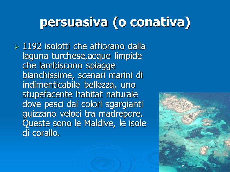 persuasiva (o conativa)  1192 isolotti che affiorano dalla laguna turchese,acque limpide che lambiscono spiagge bianchissime, scenari marini di indim