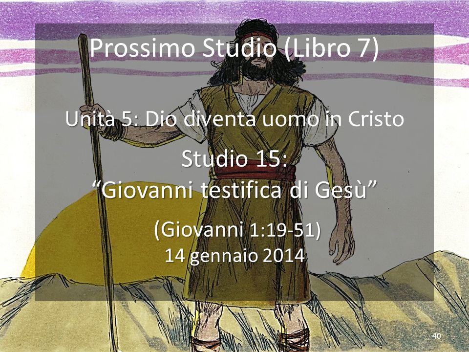 40 Prossimo Studio (Libro 7) Unità 5: Unità 5: Dio diventa uomo in Cristo Studio 15: Giovanni testifica di Gesù (Giovanni 1:19-51) 14 gennaio 2014 (Giovanni 1:19-51) 14 gennaio 2014