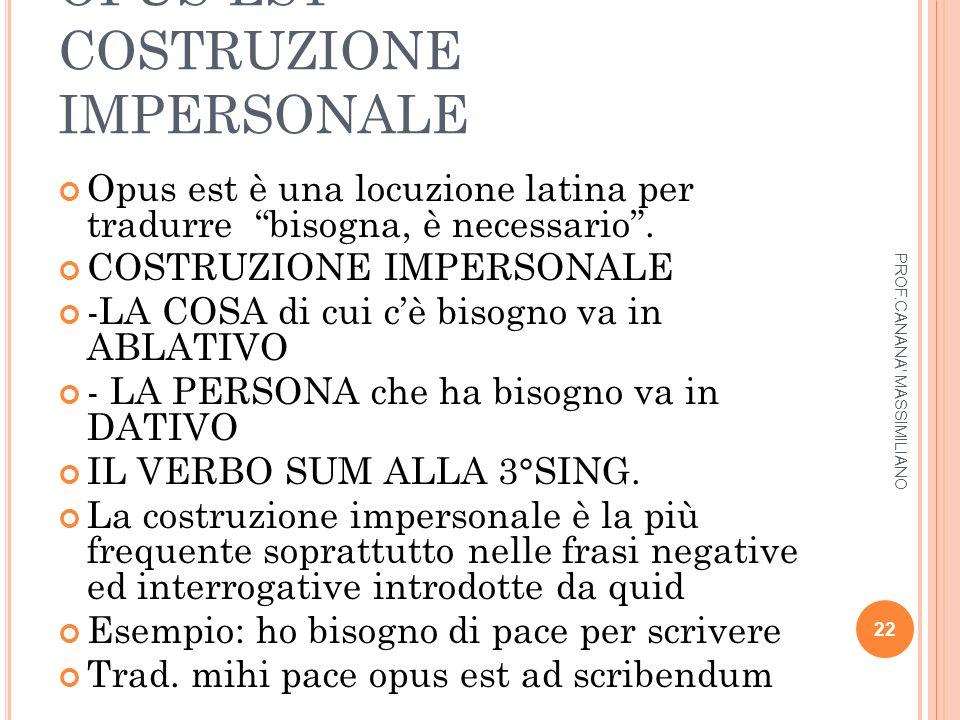 """OPUS EST COSTRUZIONE IMPERSONALE Opus est è una locuzione latina per tradurre """"bisogna, è necessario"""". COSTRUZIONE IMPERSONALE -LA COSA di cui c'è bis"""