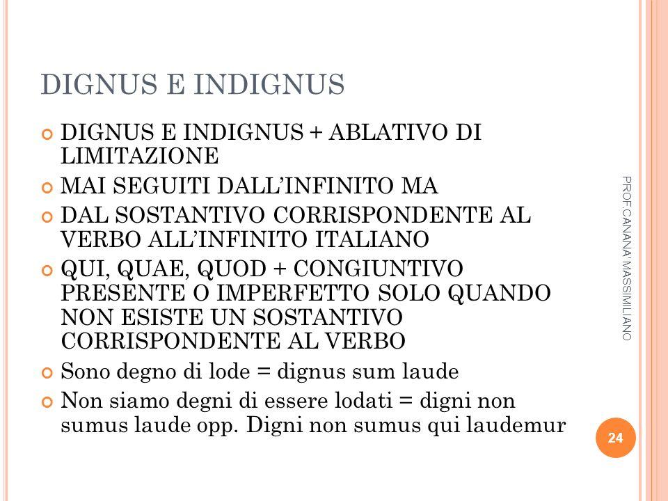 DIGNUS E INDIGNUS DIGNUS E INDIGNUS + ABLATIVO DI LIMITAZIONE MAI SEGUITI DALL'INFINITO MA DAL SOSTANTIVO CORRISPONDENTE AL VERBO ALL'INFINITO ITALIAN