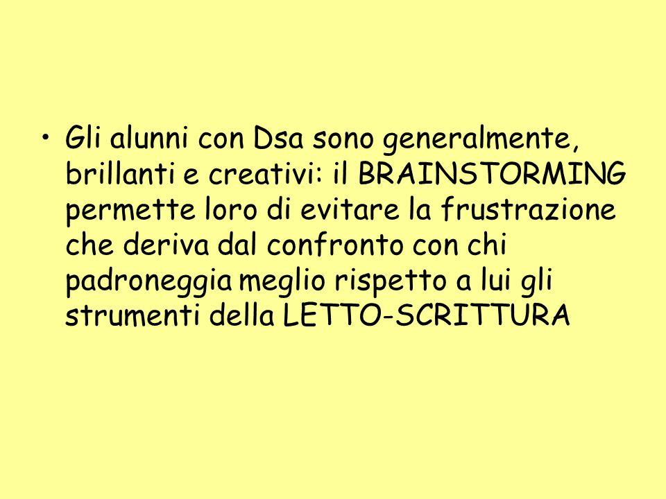 Gli alunni con Dsa sono generalmente, brillanti e creativi: il BRAINSTORMING permette loro di evitare la frustrazione che deriva dal confronto con chi