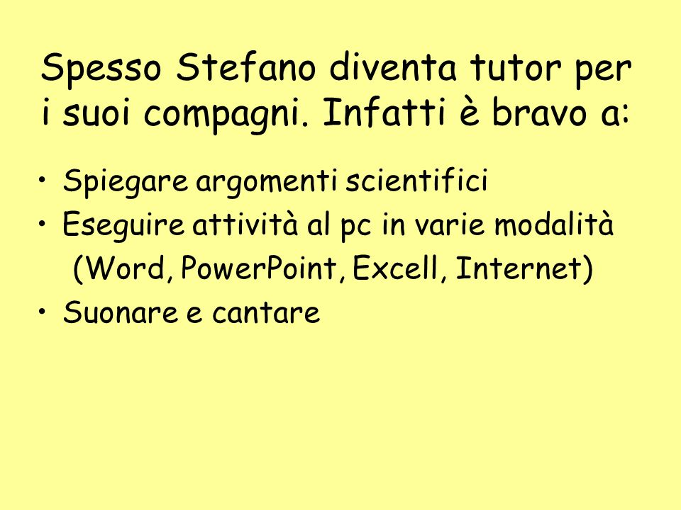 Spesso Stefano diventa tutor per i suoi compagni. Infatti è bravo a: Spiegare argomenti scientifici Eseguire attività al pc in varie modalità (Word, P