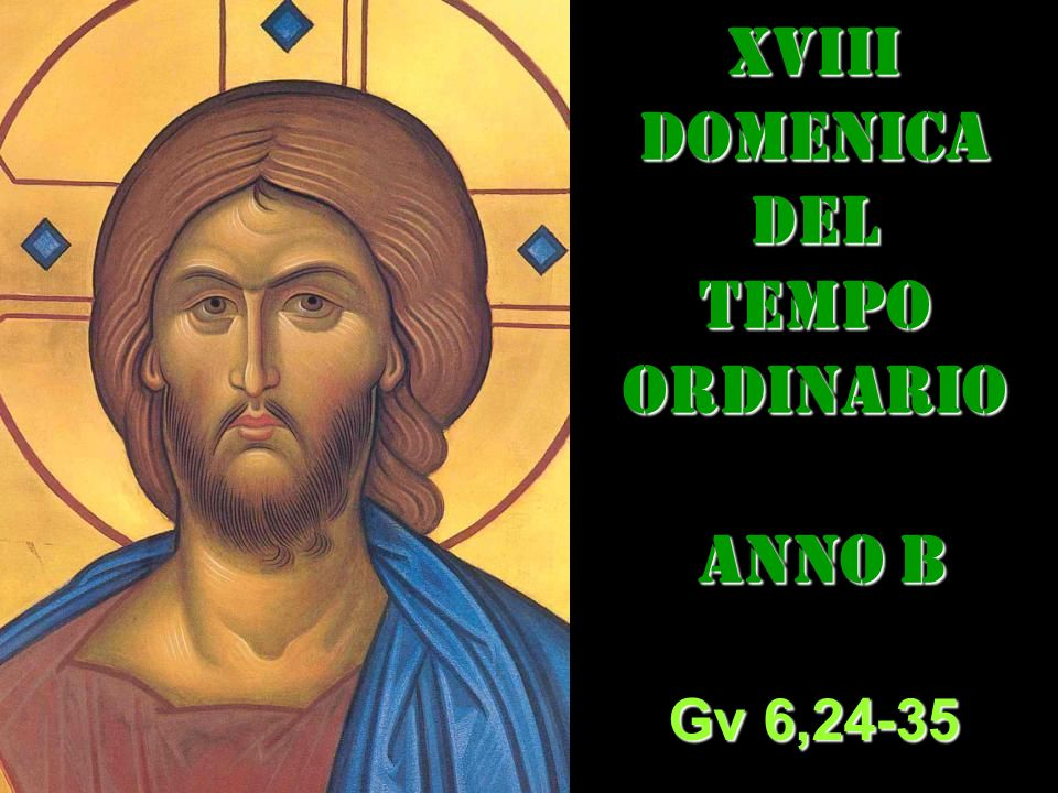 xVIIIDOMENICADEL TEMPO ORDINARIO ANNO B ANNO B Gv 6,24-35